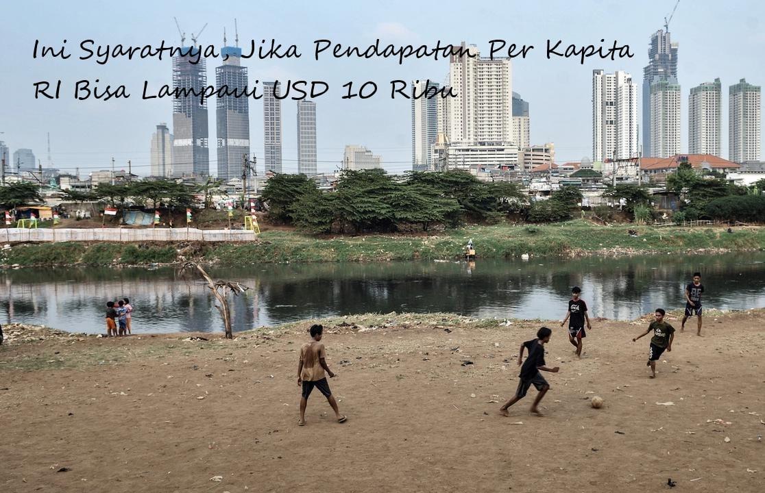 Ini Syaratnya, Jika Pendapatan Per Kapita RI Bisa Lampaui USD 10 Ribu